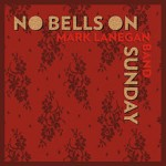 Mark Lanegan Band – No Bells on Sunday